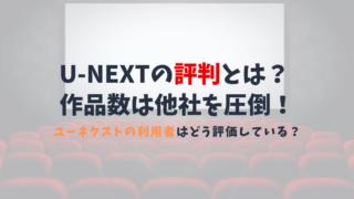 U-NEXT(ユーネクスト) の評判は?作品数の多さや配信スピードなどメリットが大きい!